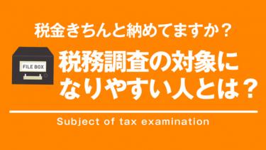 税金しっかり納めてますか?税務調査の対象になりやすい人とは?
