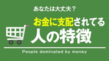 お金に支配されてる人の特徴ーあなたは大丈夫?