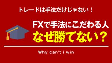 【FX】トレード手法にこだわりすぎる人がFXで勝てない理由