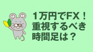 FXを1万円でスタートする時にメインにしたい時間足