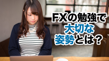 FXの勉強で大切な姿勢とは?